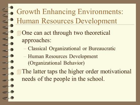 Growth Enhancing Environments: Human Resources Development 4 One can act through two theoretical approaches: –Classical Organizational or Bureaucratic.