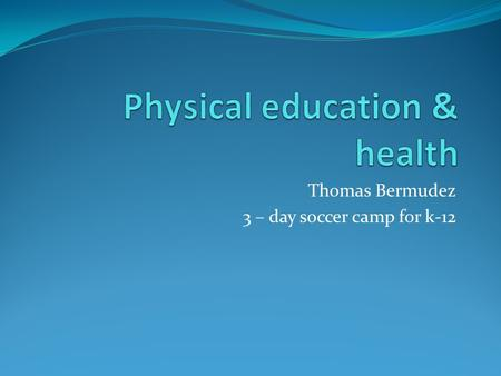Thomas Bermudez 3 – day soccer camp for k-12. Why I chose my topic? I chose this topic for my senior project because I believe that physical education.