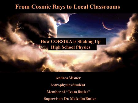 "Hjdh Andrea Misner Astrophysics Student Member of ""Team Butler"" Supervisor: Dr. Malcolm Butler From Cosmic Rays to Local Classrooms High School Physics."