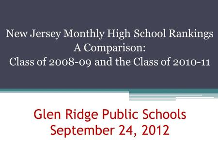 New Jersey Monthly High School Rankings A Comparison: Class of 2008-09 and the Class of 2010-11 Glen Ridge Public Schools September 24, 2012.