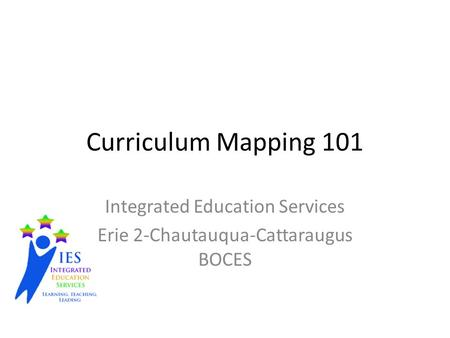 Curriculum Mapping 101 Integrated Education Services Erie 2-Chautauqua-Cattaraugus BOCES.