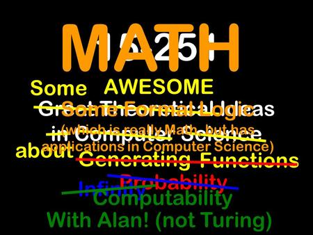 15-251 Great Theoretical Ideas in Computer Science about AWESOME Some Generating Functions Probability Infinity MATH Some Formal Logic (which is really.