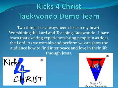 Two things has always been close to my heart. Worshiping the Lord and Teaching Taekwondo. I have learn that exciting experiences bring people in as does.