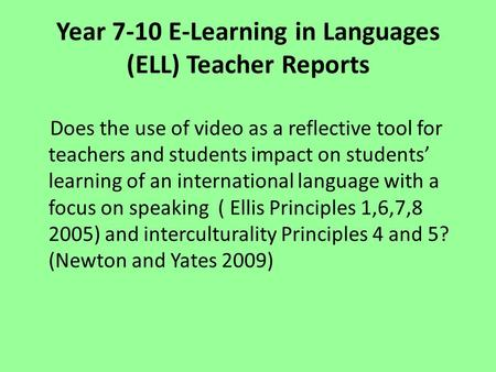 Year 7-10 E-Learning in Languages (ELL) Teacher Reports Does the use of video as a reflective tool for teachers and students impact on students' learning.