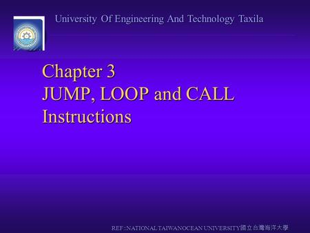 University Of Engineering And Technology Taxila REF::NATIONAL TAIWANOCEAN UNIVERSITY 國立台灣海洋大學 Chapter 3 JUMP, LOOP and CALL Instructions.