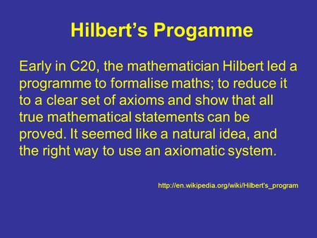 Hilbert's Progamme Early in C20, the mathematician Hilbert led a programme to formalise maths; to reduce it to a clear set of axioms and show that all.