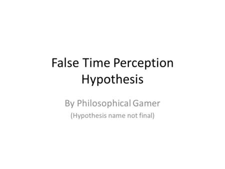 False Time Perception Hypothesis By Philosophical Gamer (Hypothesis name not final)