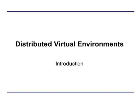 Distributed Virtual Environments Introduction. Outline What are they? DVEs vs. Analytic Simulations DIS –Design principles Example.