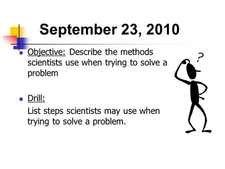 September 23, 2010 Objective: Describe the methods scientists use when trying to solve a problem Drill: List steps scientists may use when trying to.