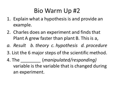 Bio Warm Up #2 1.Explain what a hypothesis is and provide an example. 2.Charles does an experiment and finds that Plant A grew faster than plant B. This.