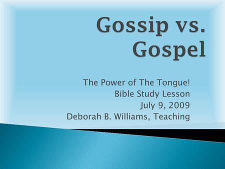 The Power of The Tongue! Bible Study Lesson July 9, 2009 Deborah B. Williams, Teaching.
