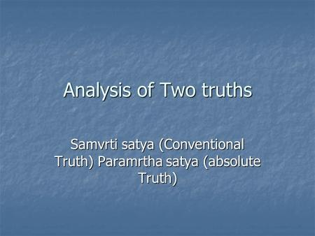 Analysis of Two truths Samvrti satya (Conventional Truth) Paramrtha satya (absolute Truth)