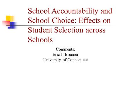 School Accountability and School Choice: Effects on Student Selection across Schools Comments: Eric J. Brunner University of Connecticut.