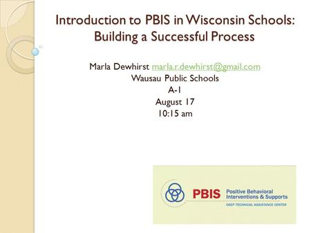 Introduction to PBIS in Wisconsin Schools: Building a Successful Process Marla Dewhirst Wausau Public.