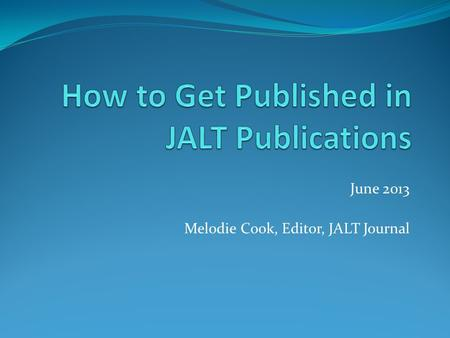 June 2013 Melodie Cook, Editor, JALT Journal. Overview Conference Proceedings The Language Teacher JALT Journal.