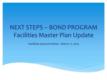 NEXT STEPS – BOND PROGRAM Facilities Master Plan Update Facilities Subcommittee – March 17, 2015.