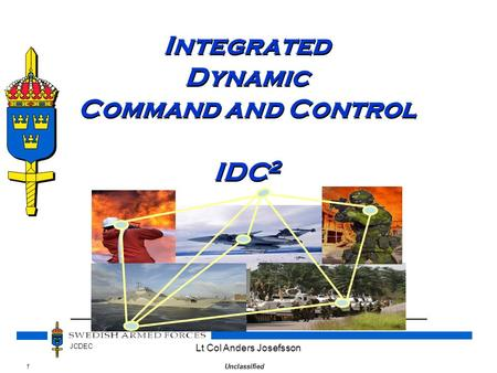 1Unclassified JCDEC Lt Col Anders Josefsson Integrated Dynamic Command and Control IDC 2.