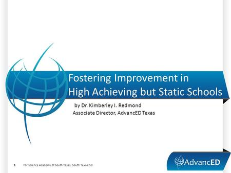 Fostering Improvement in High Achieving but Static Schools by Dr. Kimberley I. Redmond Associate Director, AdvancED Texas For Science Academy of South.
