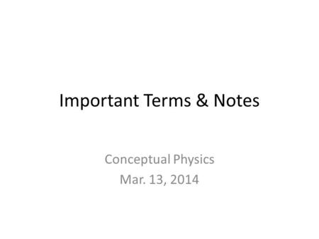 Important Terms & Notes Conceptual Physics Mar. 13, 2014.