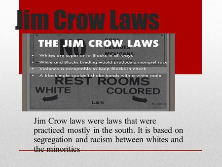 Jim Crow Laws Jim Crow laws were laws that were practiced mostly in the south. It is based on segregation and racism between whites and the minorities.