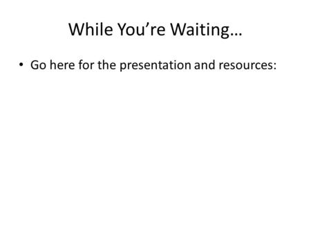 While You're Waiting… Go here for the presentation and resources: