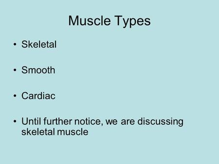 Muscle Types Skeletal Smooth Cardiac Until further notice, we are discussing skeletal muscle.