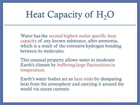 Heat Capacity of H 2 O Water has the second highest molar specific heat capacity of any known substance, after ammonia, which is a result of the extensive.