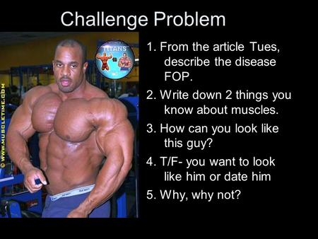 Challenge Problem 1. From the article Tues, describe the disease FOP. 2. Write down 2 things you know about muscles. 3. How can you look like this guy?