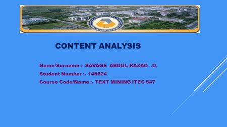 CONTENT ANALYSIS Name/Surname :- SAVAGE ABDUL-RAZAQ.O. Student Number :- 145624 Course Code/Name :- TEXT MINING ITEC 547.