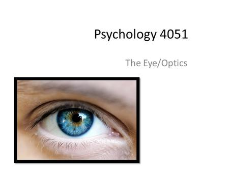 Psychology 4051 The Eye/Optics. Light The stimulus for vision is light energy-a small part of the spectrum of electromagnetic radiation. Other organisms.