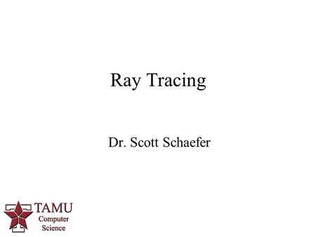 1 Dr. Scott Schaefer Ray Tracing. 2/42 Ray Tracing Provides rendering method with  Refraction/Transparent surfaces  Reflective surfaces  Shadows.