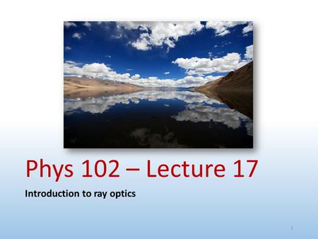 Phys 102 – Lecture 17 Introduction to ray optics 1.