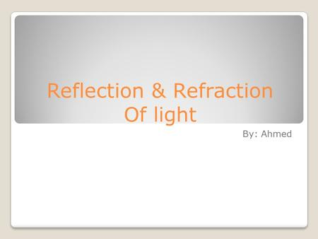 Reflection & Refraction Of light By: Ahmed. Definitions Luminous objects – generate their own light (the sun) Illuminated objects – reflect light (the.