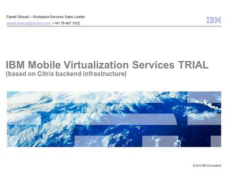 © 2012 IBM Corporation IBM Mobile Virtualization Services TRIAL (based on Citrix backend infrastructure) Daniel Stössel – Workplace Services Sales Leader.