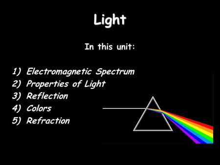 Light In this unit: 1)Electromagnetic Spectrum 2)Properties of Light 3)Reflection 4)Colors 5)Refraction.