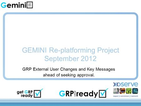 GEMINI Re-platforming Project September 2012 GRP External User Changes and Key Messages ahead of seeking approval.