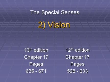 2) Vision The Special Senses 13 th edition Chapter 17 Pages 635 - 671 12 th edition Chapter 17 Pages 598 - 633.