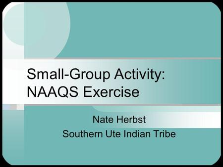 Small-Group Activity: NAAQS Exercise Nate Herbst Southern Ute Indian Tribe.