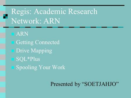 "Regis: Academic Research Network: ARN ARN Getting Connected Drive Mapping SQL*Plus Spooling Your Work Presented by ""SOETJAHJO"""