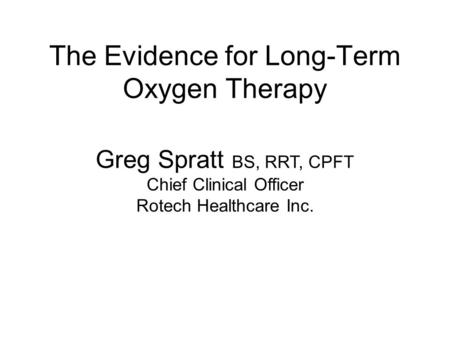The Evidence for Long-Term Oxygen Therapy Greg Spratt BS, RRT, CPFT Chief Clinical Officer Rotech Healthcare Inc.