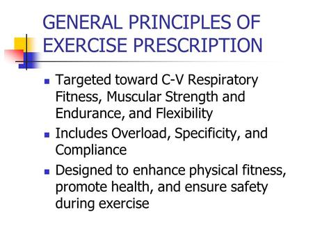 GENERAL PRINCIPLES OF EXERCISE PRESCRIPTION Targeted toward C-V Respiratory Fitness, Muscular Strength and Endurance, and Flexibility Includes Overload,