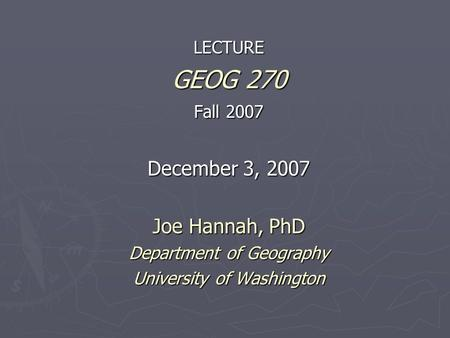 LECTURE GEOG 270 Fall 2007 December 3, 2007 Joe Hannah, PhD Department of Geography University of Washington.