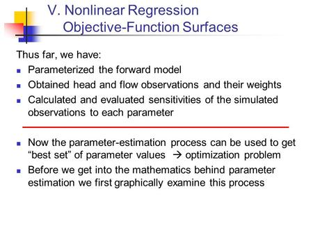 V. Nonlinear Regression Objective-Function Surfaces Thus far, we have: Parameterized the forward model Obtained head and flow observations and their weights.