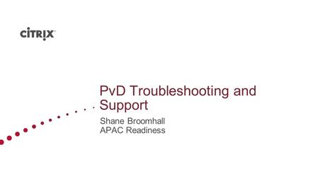 PvD Troubleshooting and Support Shane Broomhall APAC Readiness.