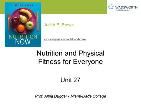 Judith E. Brown Prof. Albia Dugger Miami-Dade College www.cengage.com/nutrition/brown Nutrition and Physical Fitness for Everyone Unit 27.