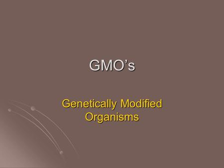 GMO's Genetically Modified Organisms. Selective Breeding First stop on the tour of how man is using science to control nature… First stop on the tour.