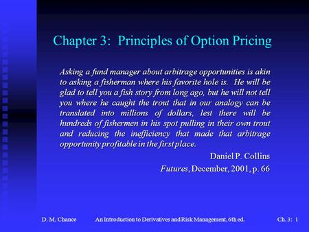 D. M. ChanceAn Introduction to Derivatives and Risk Management, 6th ed.Ch. 3: 1 Chapter 3: Principles of Option Pricing Asking a fund manager about arbitrage.