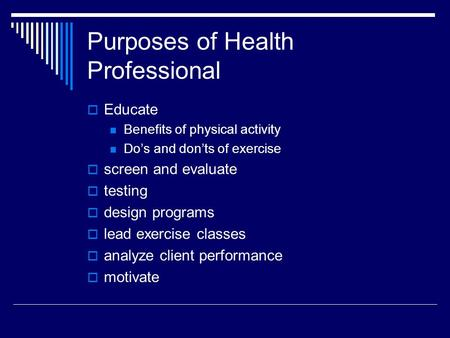 Purposes of Health Professional  Educate Benefits of physical activity Do's and don'ts of exercise  screen and evaluate  testing  design programs 
