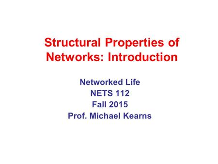 Structural Properties of Networks: Introduction Networked Life NETS 112 Fall 2015 Prof. Michael Kearns.