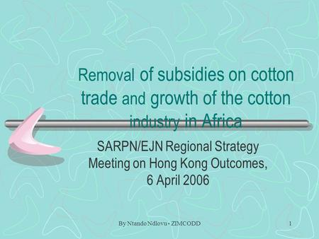 By Ntando Ndlovu - ZIMCODD1 Removal of subsidies on cotton trade and growth of the cotton industry in Africa SARPN/EJN Regional Strategy Meeting on Hong.